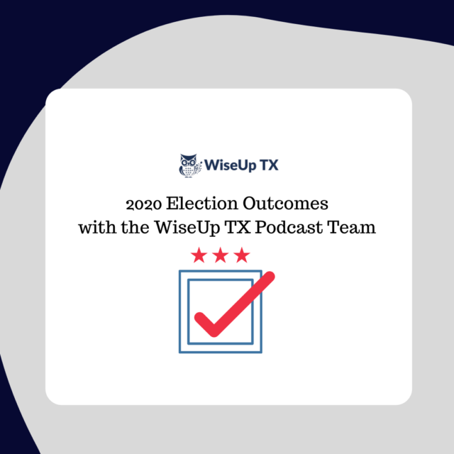 WiseUp TX Podcast Team Discusses 2020 Election Outcomes Pt. 1